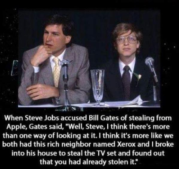 """Khi Steve Jobs cáo buộc Bill Gates của ăn cắp từ Apple, Gates nói: """"Tôi nghĩ nó giống như cả hai chúng tôi có cùng 1 hàng xóm giàu có tên là Xerox và bạn đột nhập vào nhà ông ấy để ăn cắp các bộ truyền hình và phát hiện ra rằng nó đã bị đánh cắp."""""""